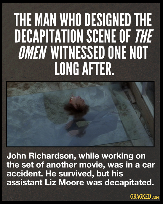 THE MAN WHO DESIGNED THE DECAPITATION SCENE OF THE OMEN WITNESSED ONE NOT LONG AFTER. John Richardson, while working on the set of another movie, was