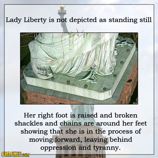 Lady Liberty is not depicted as standing still Her right foot is raised and broken shackles and chains are around her feet showing that she is in the