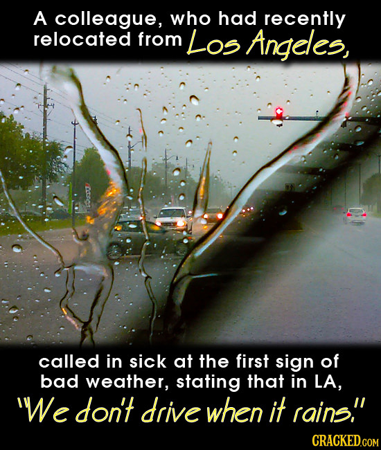 A colleague, who had recently relocated from Los Angeles, called in sick at the first sign of bad weather, stating that in LA, e don't drive when it