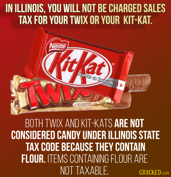 IN ILLINOIS, YOU WILL NOT BE CHARGED SALES TAX FOR YOUR TWIX OR YOUR KIT-KAT. Nestle Kitkat have TWV a break BOTH TWIX AND KIT-KATS ARE NOT CONSIDERED