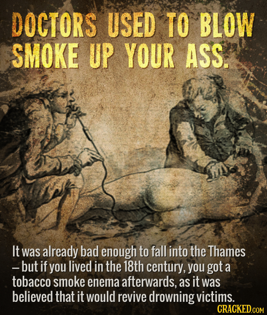 DOCTORS USED TO BLOW SMOKE UP YOUR ASS. It was already bad enough to fall into the Thames -but if you lived in the 18th century, you got a tobacco smo