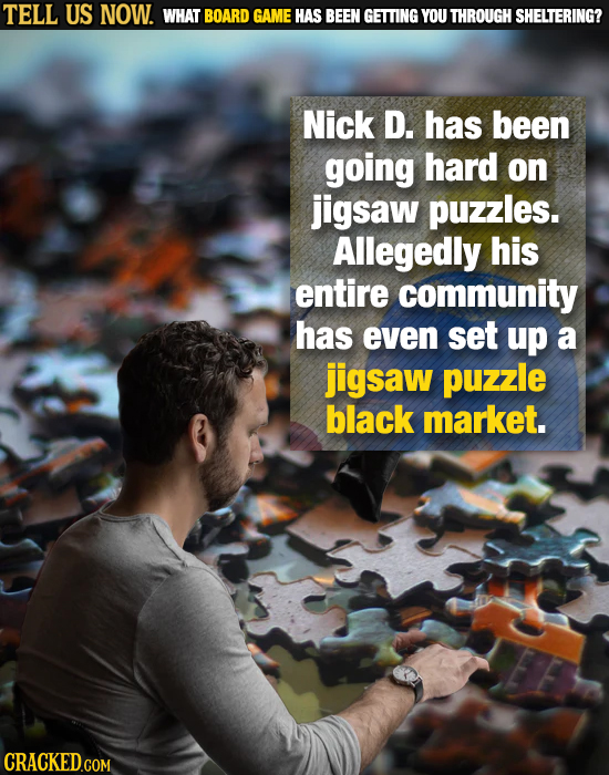 TELL US NOW. WHAT BOARD GAME HAS BEEN GETTING YOU THROUGH SHELTERING? Nick D. has been going hard on jigsaw puzzles. Allegedly his entire community ha