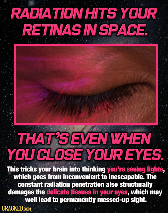 RADIATION HITS YOUR RETINAS IN SPACE. THAT'S EVEN WHEN YOU CLOSE YOUREYES. This tricks your brain into thinking you're seeing lights, which goes from