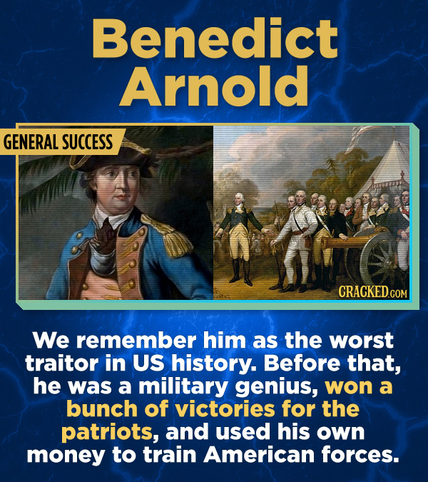 Benedict Arnold GENERAL SUCCESS We remember him as the worst traitor in US history. Before that, he was a military genius, won a bunch of victories fo