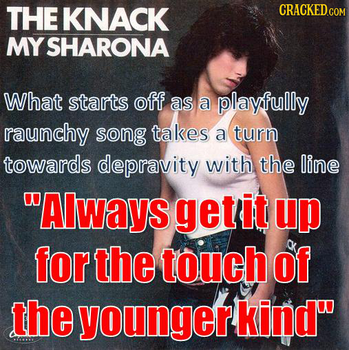 THE KNACK CRACKED COM MY SHARONA What starts off as a playfully raunchy song takes a turn towards depravity with the line AlwayS get it up for the to