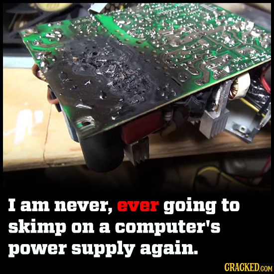I am never, ever going to skimp on a computer's power supply again. CRACKED.COM