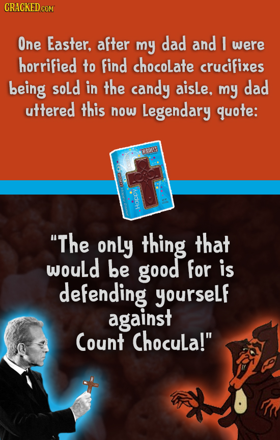 CRACKED COM One Easter, after my dad and E were horrified to find chocolate crucifixes being soLd in the candy aisLe, my dad uttered this now Legendar
