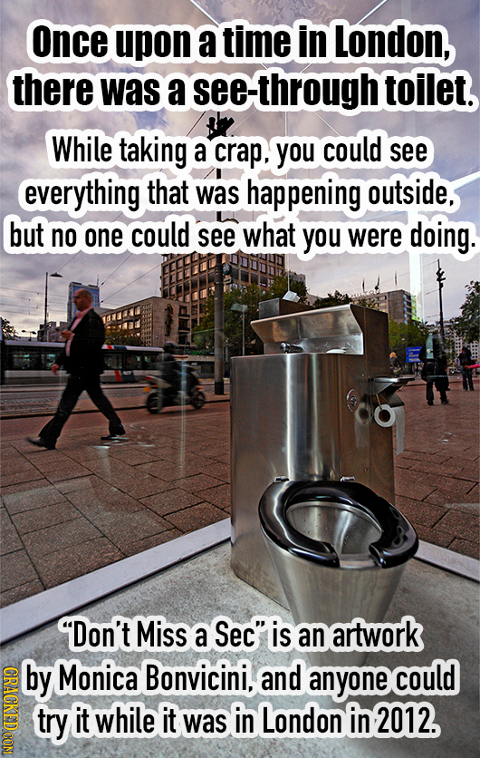 Once upon a time in London, there was a see-through toilet. While taking a crap, you could see everything that was happening outside, but no one could