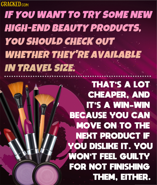 CRACKEDco COM IF YOU WANT TO TRY SOME NEW HIGH-END BEAUTY PRODUCTS, You SHOULD CHECK OUT WHETHER THEY'RE AVAILABLE IN TRAVEL SIZE. THAT'S A LOT CHEAPE