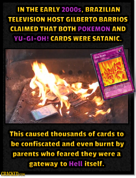 IN THE EARLY 2000s, BRAZILIAN TELEVISION HOST GILBERTO BARRIOS CLAIMED THAT BOTH POKEMON AND YU-GI-OH! CARDS WERE SATANIC. BURN BIG 1TAP This caused t