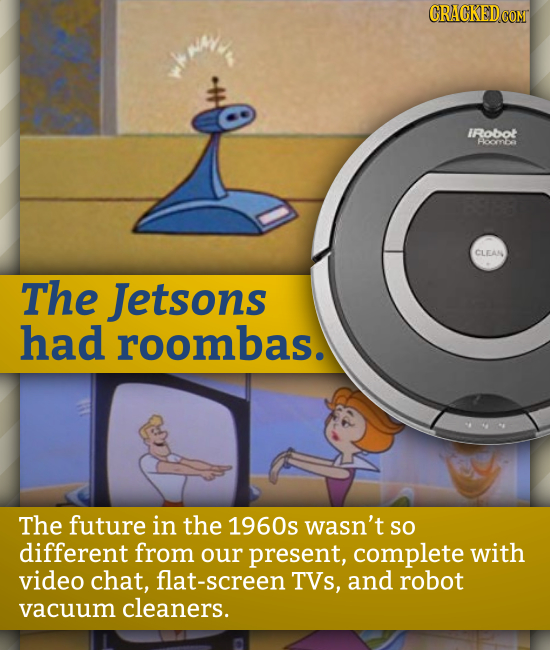 IRobot Hocrna CLEAN The Jetsons had roombas. The future in the 1960s wasn't so different from our present, complete with video chat, flat-screen TVs,