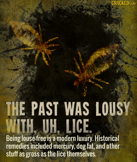 CRACKEDcO THE PAST WAS LOUSY WITH, UH, LICE. Being louse-fr is a modern luxury. Historical remedies included mercury, dog fat, and other stuff as gros