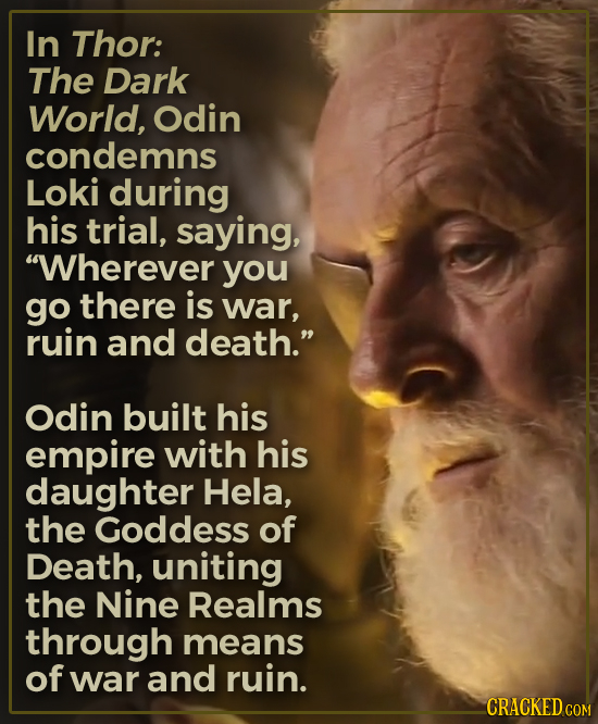 In Thor: The Dark World, Odin condemns Loki during his trial, saying, Wherever you go there is war, ruin and death. Odin built his empire with his d