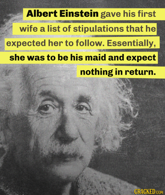 Albert Einstein gave his first wife a list of stipulations that he expected her to follow. Essentially, she was to be his maid and expect nothing in r