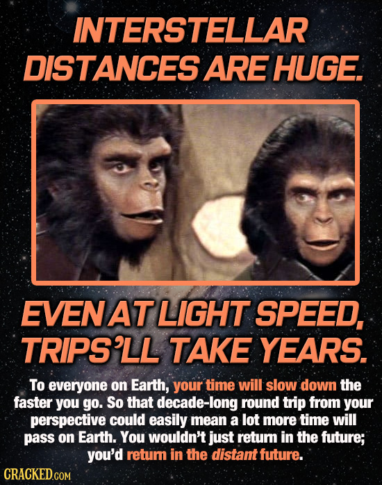 INTERSTELLAR DISTANCES ARE HUGE. AT LIGHT SPEED, TRIPS'LL TAKE YEARS. To everyone on Earth, your time will slow down the faster you go. So that decade