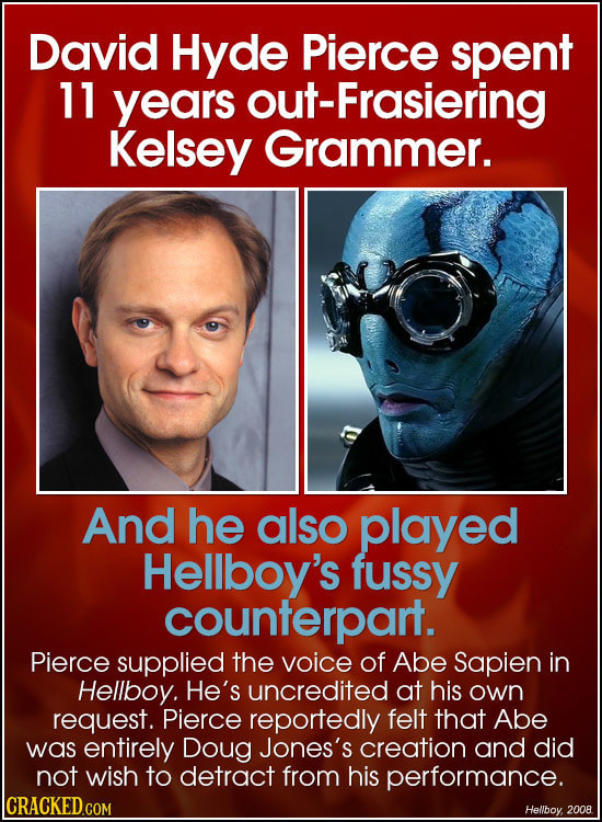 David Hyde Pierce spent 11 years out-Frasiering Kelsey Grammer. And he also played Hellboy's fussy counterpart. Pierce supplied the voice of Abe Sapie