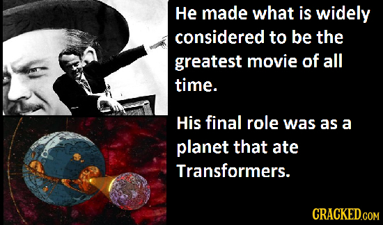 He made what is widely considered to be the greatest movie of all time. His final role was as a planet that ate Transformers. CRACKED.COM