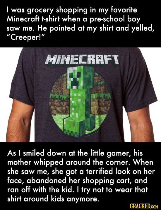 I was grocery shopping in my favorite Minecraft t-shirt when a pre-school boy pointed shirt and saw me. He at my yelled, Creeper! HINECRFT As I smil