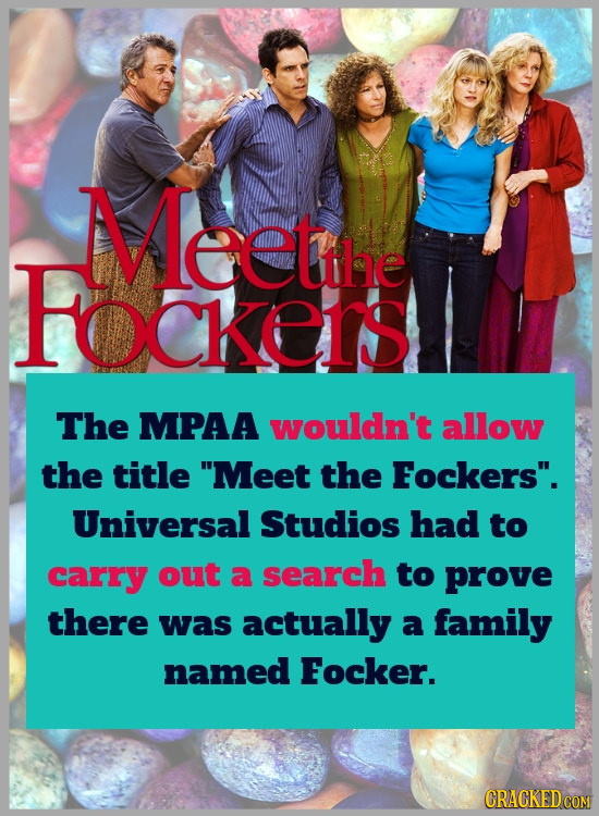 Meetihe FocKEIS The MPAA wouldn't allow the title Meet the Fockers. Universal Studios had to carry out a search to prove there was actually a family