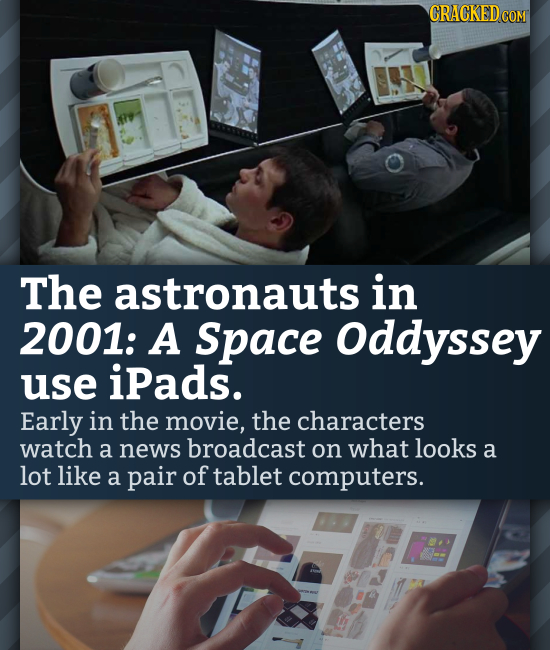 The astronauts in 2001: A Space Oddyssey use iPads. Early in the movie, the characters watch a news broadcast on what looks a lot like a pair of table