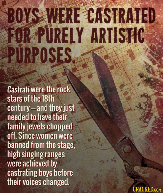 BOYS WERE CASTRATED FOR PURELY ARTISTIC PURPOSES. Castrati were the rock stars of the 18th century-and they just needed to have their family jewels ch