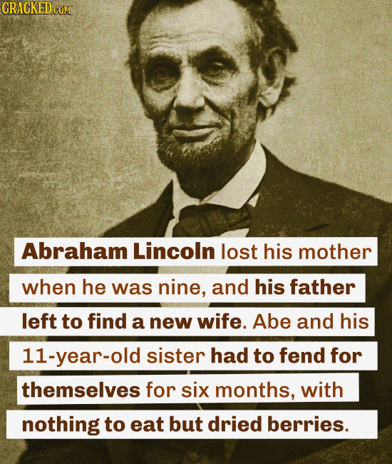 CRACKEDo COMT Abraham Lincoln lost his mother when he was nine, and his father left to find a new wife. Abe and his 11-year-old sister had to fend for