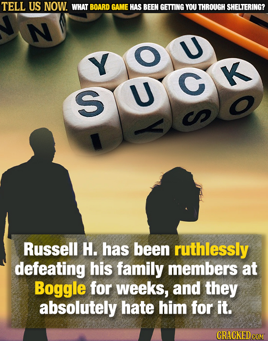 TELL US NOW. WHAT BOARD GAME HAS BEEN GETTING YOU THROUGH SHELTERING? N U Y G K S U Russell H. has been ruthlessly defeating his family members at Bog
