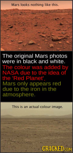 Mars looks nothing like this. The original Mars photos were in black and white. The colour was added by NASA due to the idea of the 'Red Planet. Mars