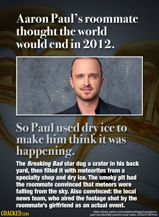 Aaron Paul's roommate thought the world would end in 2012. So Paul used dry ice to make him think it was happening: The Breaking Bad star dug a crater