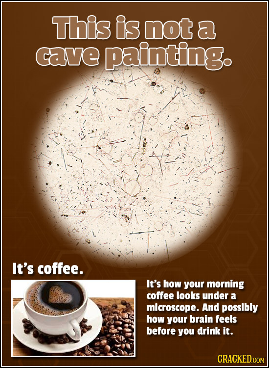 This is not a cave painting. It's coffee. It's how your morning coffee looks under a microscope. And possibly how your brain feels before you drink it