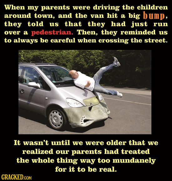 When my parents were driving the children around town, and the van hit a big bump, they told us that they had just run over a pedestrian. Then, they r