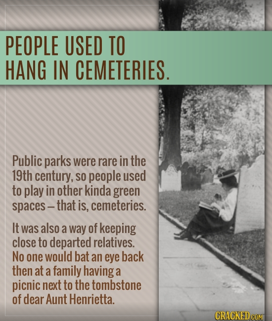 PEOPLE USED TO HANG IN CEMETERIES. Public parks were rare in the 19th century, SO people used to play in other kinda green spaces - that is, cemeterie