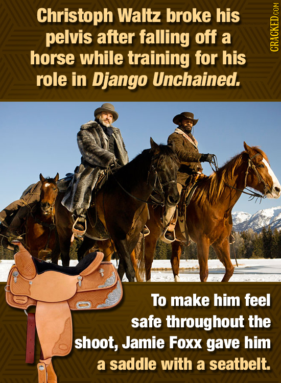 Christoph Waltz broke his pelvis after falling off a horse while training for his GRHON role in Django Unchained. To make him feel safe throughout the