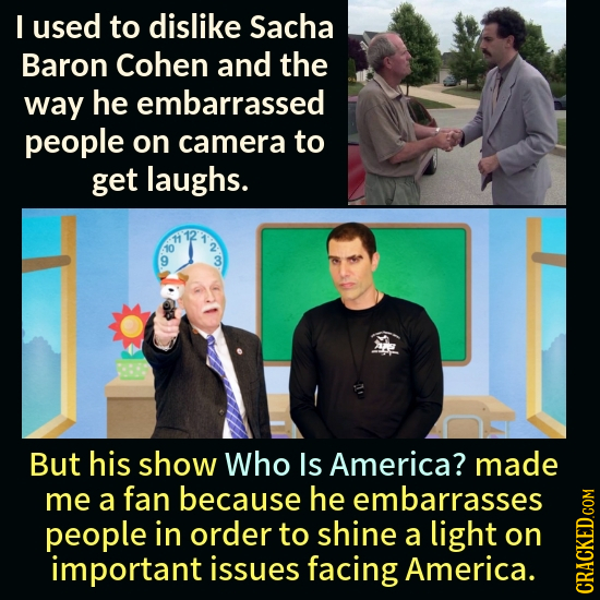 I used to dislike Sacha Baron Cohen and the way he embarrassed people on camera to get laughs. But his show Who Is America? made me a fan because he e