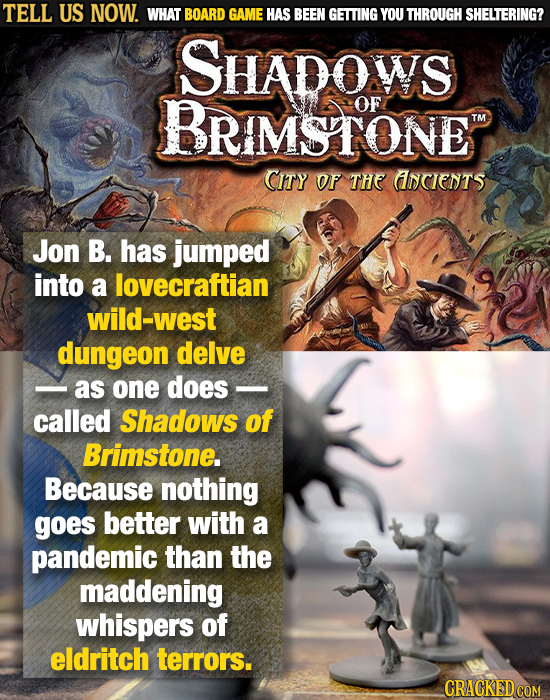 TELL US NOW. WHAT BOARD GAME HAS BEEN GETTING YOU THROUGH SHELTERING? SHADOWS BRIMSTONE OF TM CITY Of THE ANCIENTS Jon B. has jumped into a lovecrafti