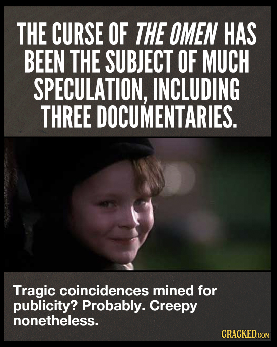 THE CURSE OF THE OMEN HAS BEEN THE SUBJECT OF MUCH SPECULATION, INCLUDING THREE DOCUMENTARIES. Tragic coincidences mined for publicity? Probably. Cree