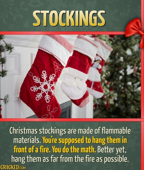 STOCKINGS Christmas stockings are made of flammable materials. You're supposed to hang them in front of a fire. You do the math. Better yet, hang them