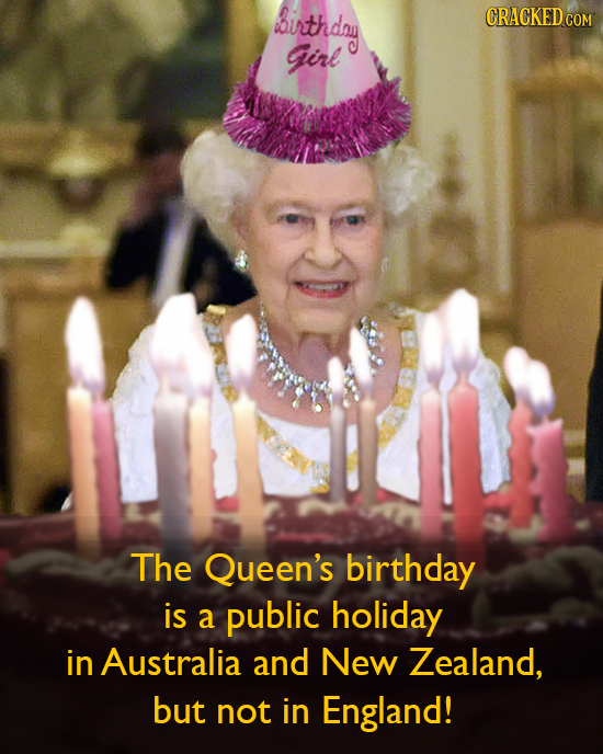 irthday CRACKED COM Girl The Queen's birthday is a public holiday in Australia and New Zealand, but not in England!