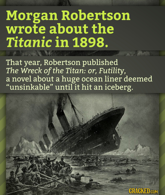 Morgan Robertson wrote about the Titanic in 1898. That year, Robertson published The Wreck of the Titan: or, Futility, a novel about a huge ocean line
