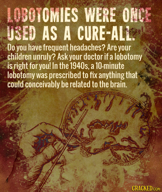 LOBOTOMIES WERE ONCE USED AS A CURE-ALL. Do you have frequent headaches? Are your children unruly? Ask your doctor if a lobotomy is right for you! In