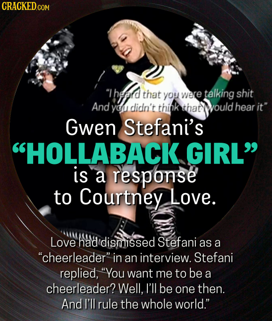 Theard that were talking shit you And yo didn't think that would hear it Gwen Stefani's HOLLABACK GIRL is a response to Courtney Love. Love had di