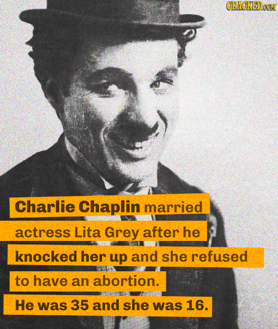 CRACKEDCON Charlie Chaplin married actress Lita Grey after he knocked her up and she refused to have an abortion. He was 35 and she was 16.