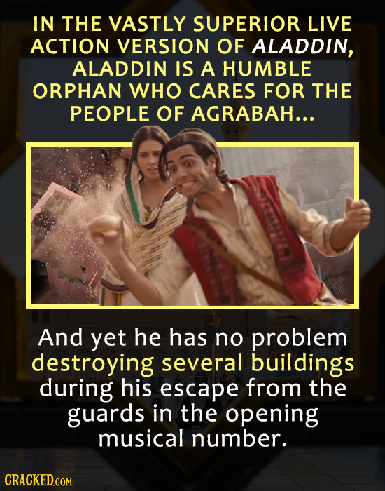 IN THE VASTLY SUPERIOR LIVE ACTION VERSION OF ALADDIN, ALADDIN IS A HUMBLE ORPHAN WHO CARES FOR THE PEOPLE OF AGRABAH... And yet he has no problem des