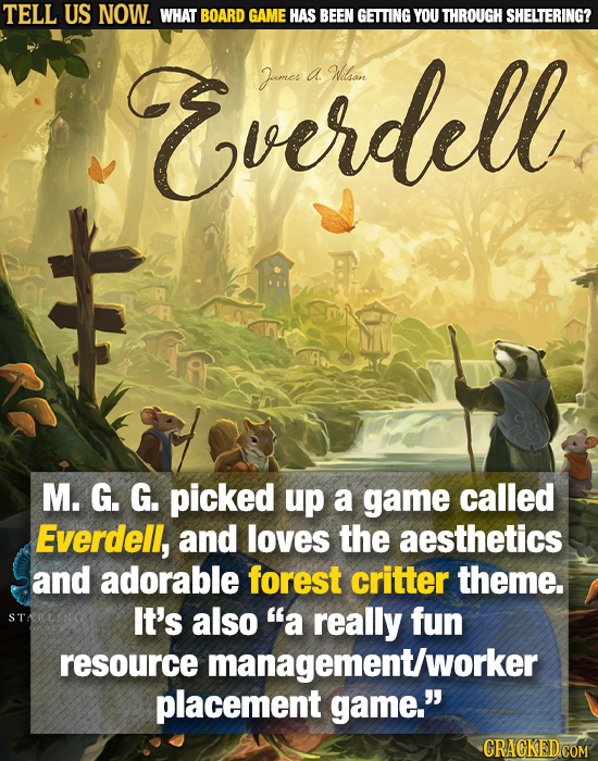 TELL US NOW. WHAT BOARD GAME HAS BEEN GETTING YOU THROUGH SHELTERING? Everdell Janes a Wilsiore M. G. G. picked up a game called Everdell, and loves t