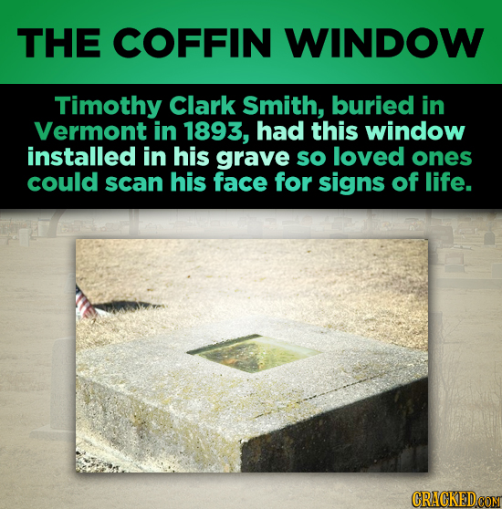 THE COFFIN WINDOW Timothy Clark Smith, buried in Vermont in 1893, had this window installed in his grave so loved ones could scan his face for signs o