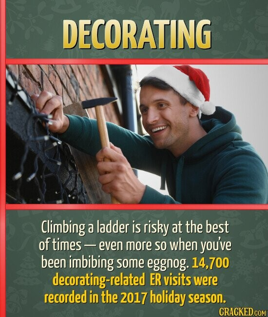 DECORATING Climbing a ladder is risky at the best of times - even more so when you've been imbibing some eggnog. 14,700 decorating-related ER visits w