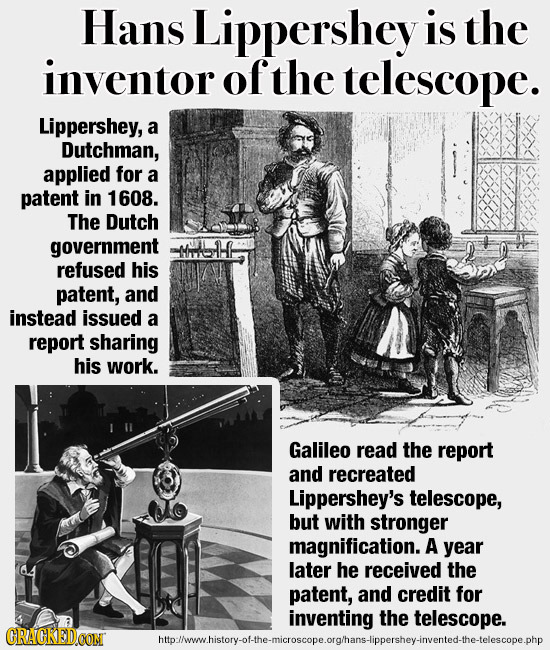 Hans Lippershey is the inventor ofthe telescope. Lippershey, a Dutchman, applied for a patent in 1608. The Dutch government -HH refused his patent, an