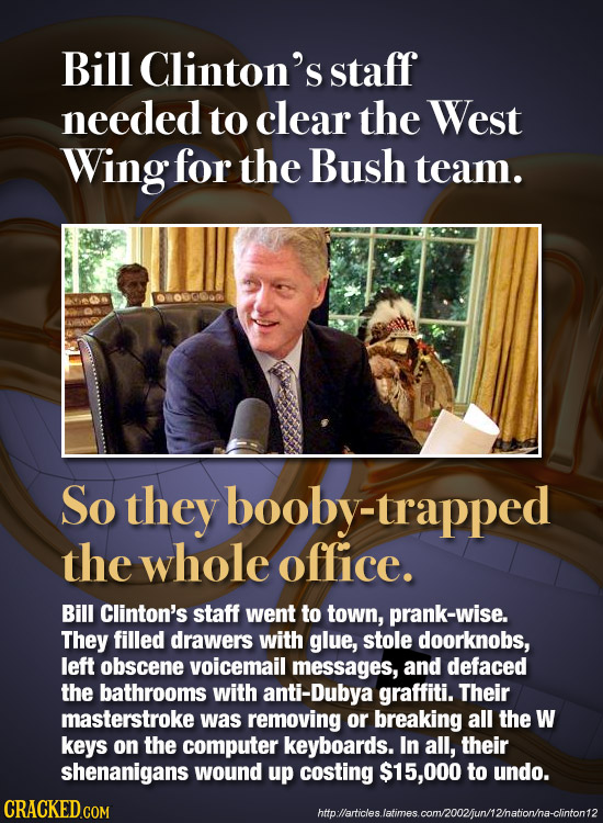 Bill Clinton's staff needed to clear the West Wing for the Bush team. on So they booby-trapped the whole office. Bill Clinton's staff went to town, pr