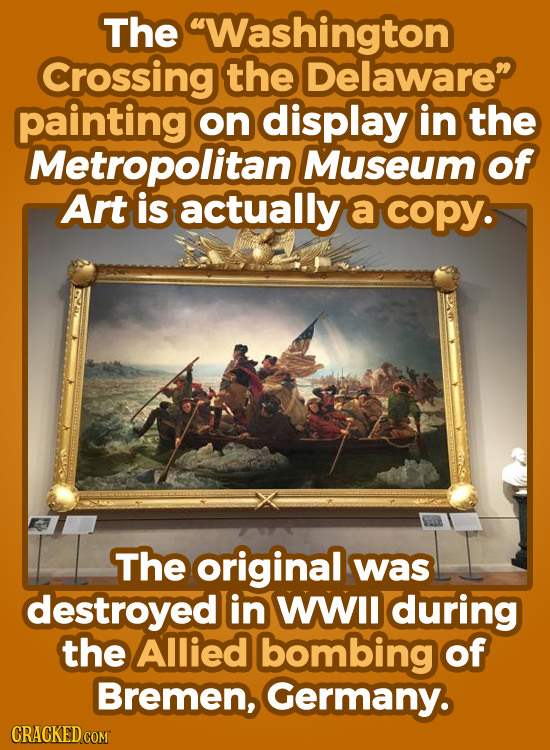 The Washington Crossing the Delaware painting on display in the Metropolitan Museum of Art is actually a coPY. The original was destroyed in WII duri