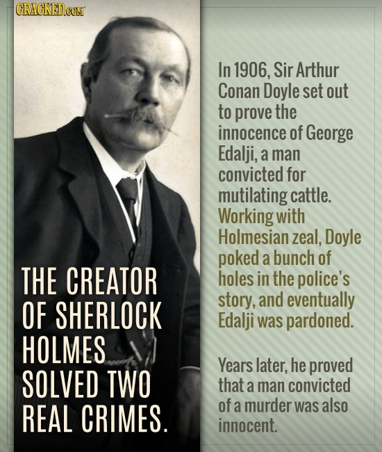 In 1906, Sir Arthur Conan Doyle set out to prove the innocence of George Edalji, a man convicted for mutilating cattle. Working with Holmesian zeal, D